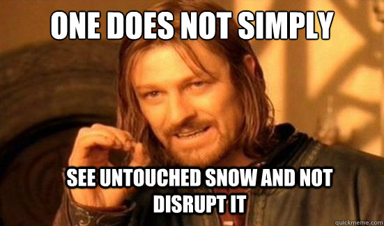 One Does Not Simply See untouched snow and not disrupt it  - One Does Not Simply See untouched snow and not disrupt it   Boromir