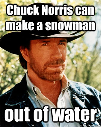 Chuck Norris can make a snowman out of water
