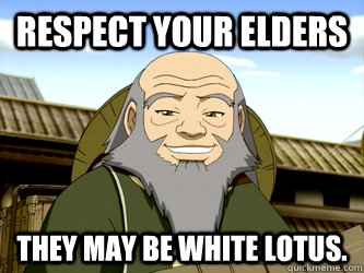 Respect your Elders They may be White Lotus.