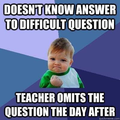 Doesn't know answer to difficult question Teacher omits the question the day after - Doesn't know answer to difficult question Teacher omits the question the day after  Success Kid
