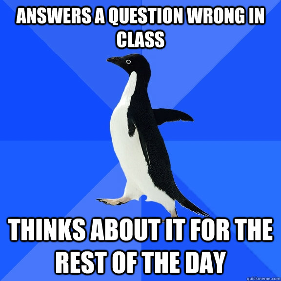 answers a question wrong in class thinks about it for the rest of the day - answers a question wrong in class thinks about it for the rest of the day  Socially Awkward Penguin