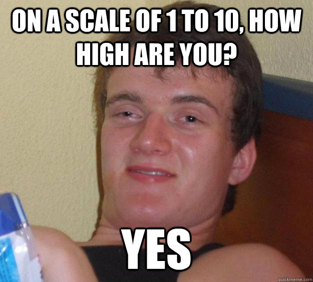 On a scale of 1 to 10, how high are you? Yes - 10 Guy ...