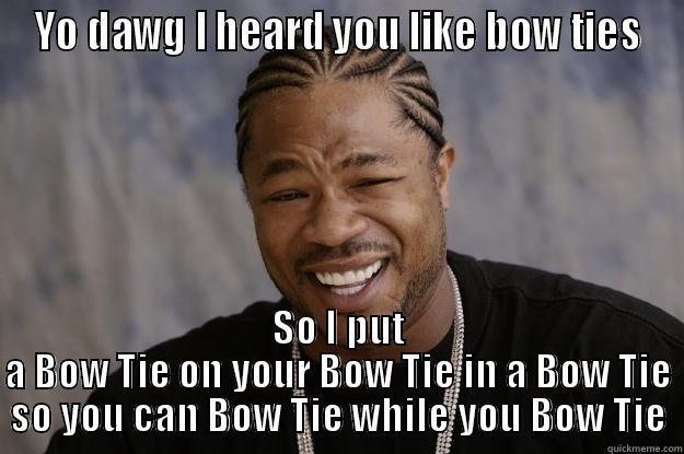 Yo Dog, I heard you like bow ties - YO DAWG I HEARD YOU LIKE BOW TIES SO I PUT A BOW TIE ON YOUR BOW TIE IN A BOW TIE SO YOU CAN BOW TIE WHILE YOU BOW TIE Xzibit meme