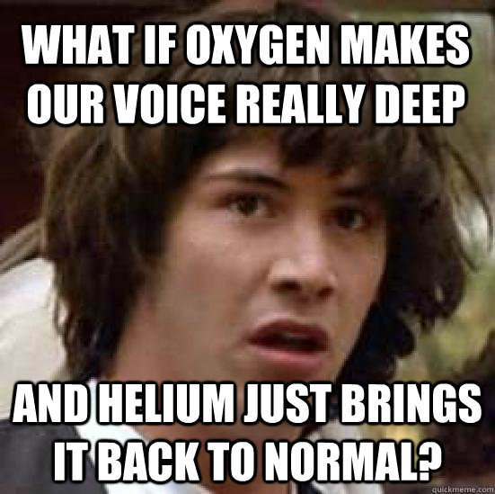 What if oxygen makes our voice really deep and helium just brings it back to normal? - What if oxygen makes our voice really deep and helium just brings it back to normal?  conspiracy keanu