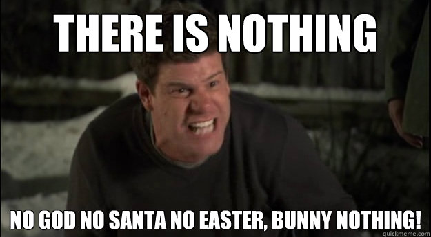 THERE IS NOTHING NO God NO SANTA NO EASTER, BUNNY NOTHING!