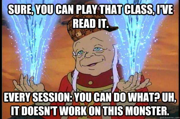 Sure, you can play that class, I've read it. Every session: you can do what? Uh, it doesn't work on this monster.