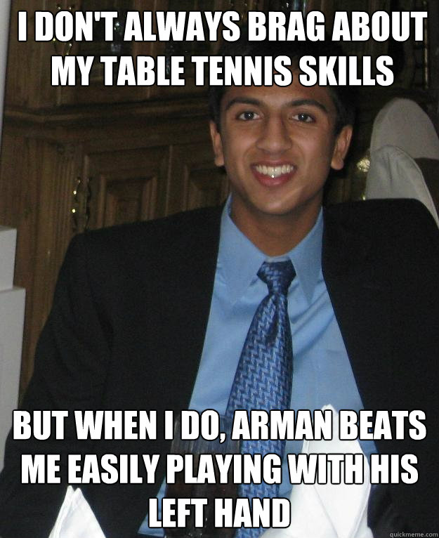 I don't always brag about my table tennis skills But when I do, Arman beats me easily playing with his left hand