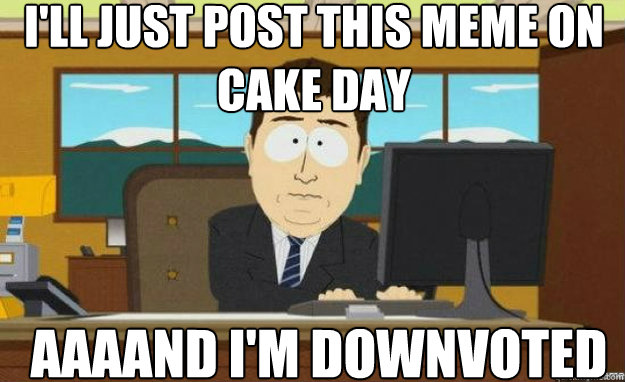 I'll just post this meme on cake day AAAAND I'm downvoted - I'll just post this meme on cake day AAAAND I'm downvoted  aaaand its gone