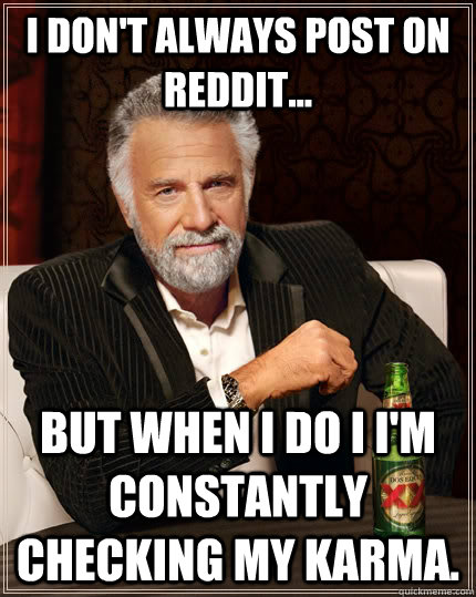 I don't always post on reddit... but when I do I I'm constantly checking my karma. - I don't always post on reddit... but when I do I I'm constantly checking my karma.  The Most Interesting Man In The World