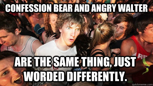 Confession Bear and Angry Walter are the same thing, just worded differently.  - Confession Bear and Angry Walter are the same thing, just worded differently.   Sudden Clarity Clarence