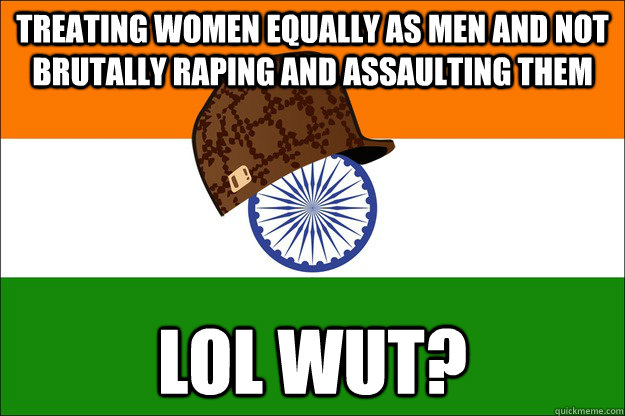 treating women equally as men and not brutally raping and assaulting them lol wut? - treating women equally as men and not brutally raping and assaulting them lol wut?  Scumbag India