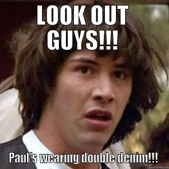 LOOK OUT GUYS!!! PAUL'S WEARING DOUBLE DENIM!!! conspiracy keanu