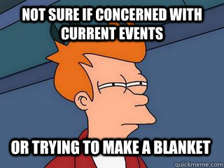 Not sure if concerned with current events or trying to make a blanket  Notsureif