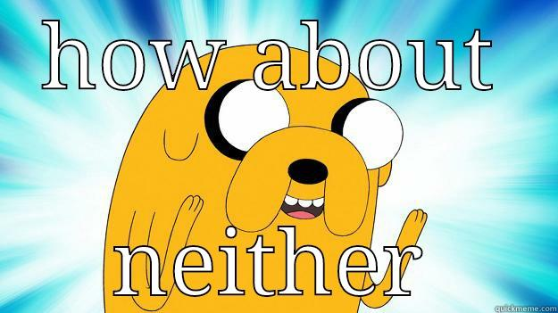 HOW ABOUT NEITHER Jake The Dog