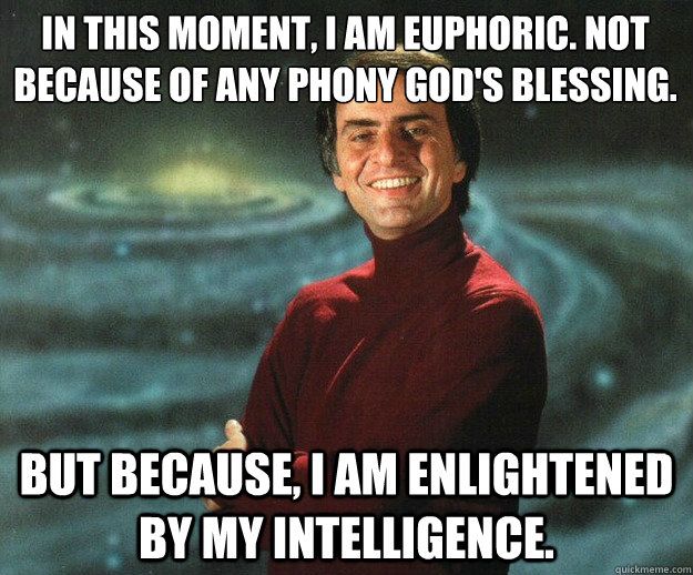 In this moment, I am euphoric. Not because of any phony God's blessing. But because, I am enlightened by my intelligence.