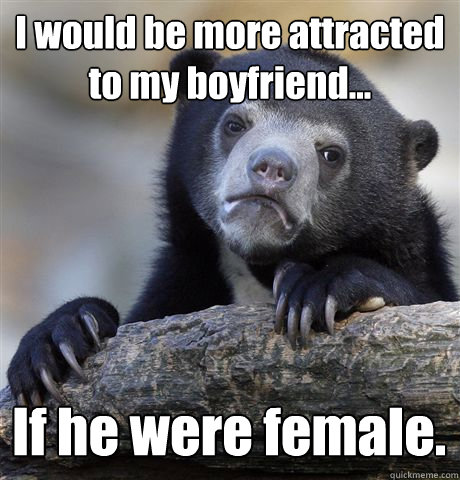 I would be more attracted to my boyfriend... If he were female. - I would be more attracted to my boyfriend... If he were female.  Confession Bear