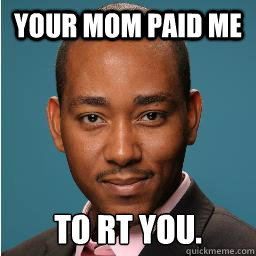Your mom paid me to RT you.