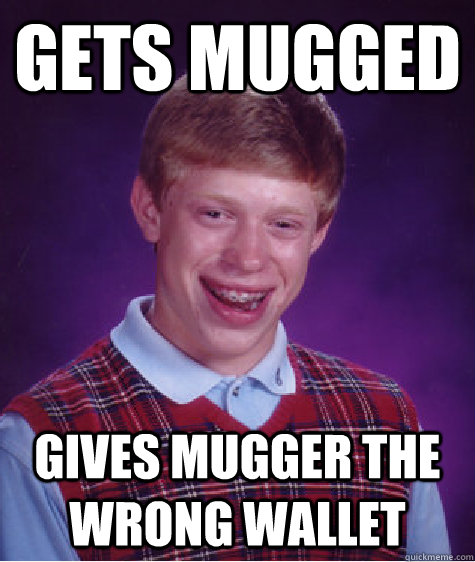 Gets mugged gives mugger the wrong wallet - Gets mugged gives mugger the wrong wallet  Bad Luck Brian