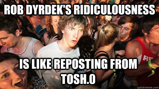 Rob Dyrdek's Ridiculousness is like reposting from tosh.0 - Rob Dyrdek's Ridiculousness is like reposting from tosh.0  Sudden Clarity Clarence