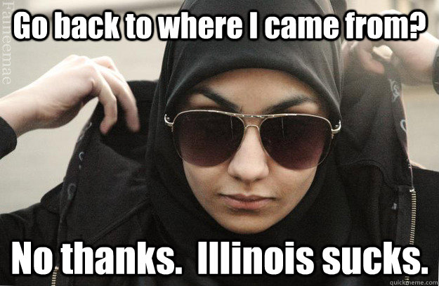 Go back to where I came from? No thanks.  Illinois sucks.  Badass Muslim Girl - Faineemae