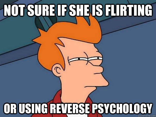 Not sure if she is flirting Or using reverse psychology - Not sure if she is flirting Or using reverse psychology  Misc
