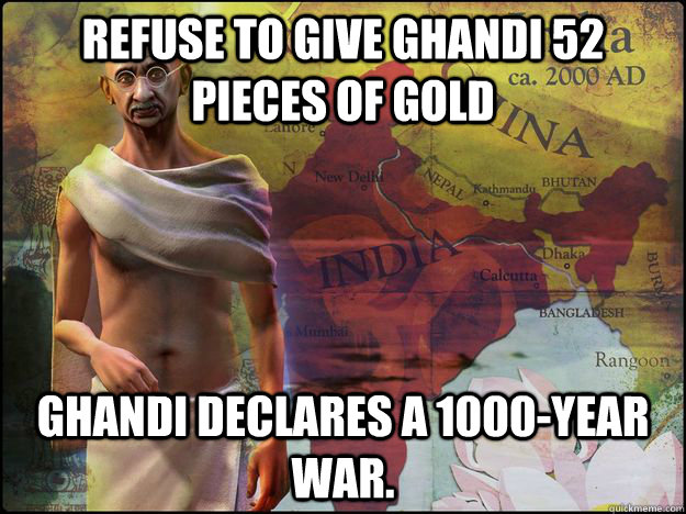 Refuse to give Ghandi 52 pieces of Gold Ghandi declares a 1000-year war.