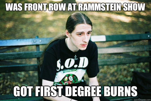 Was front row at rammstein show Got first degree burns  - Was front row at rammstein show Got first degree burns   First World Metal Problems
