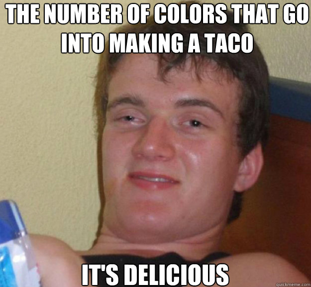 The number of colors that go into making a taco It's delicious