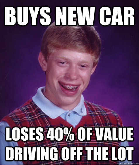 Buys New Car Loses 40% of value driving off the lot - Buys New Car Loses 40% of value driving off the lot  Bad Luck Brian