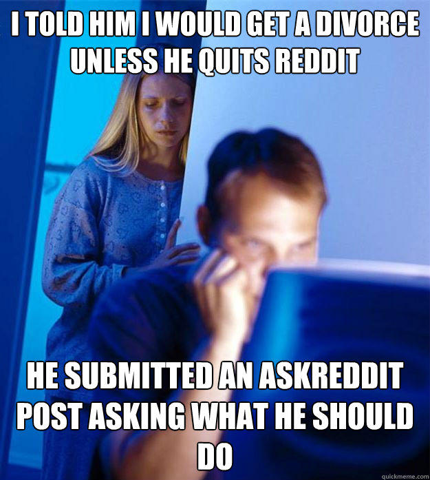 I told him I would get a divorce unless he quits Reddit He submitted an AskReddit post asking what he should do - I told him I would get a divorce unless he quits Reddit He submitted an AskReddit post asking what he should do  Redditors Wife