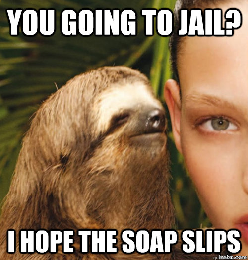 you going to jail? i Hope the soap slips - you going to jail? i Hope the soap slips  rape sloth