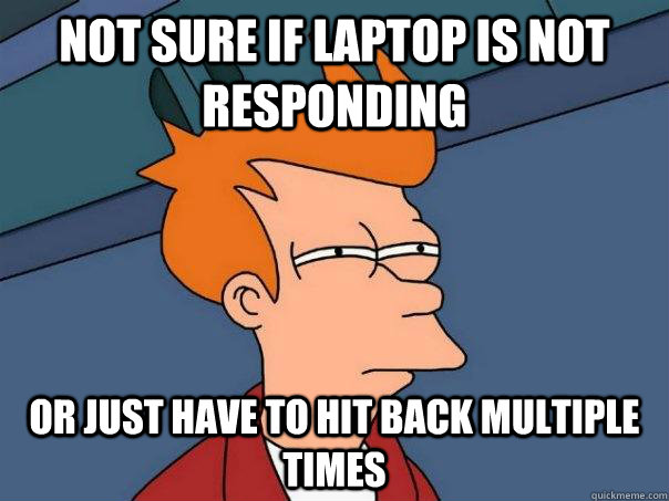 not sure if laptop is not responding or just have to hit back multiple times - not sure if laptop is not responding or just have to hit back multiple times  Futurama Fry