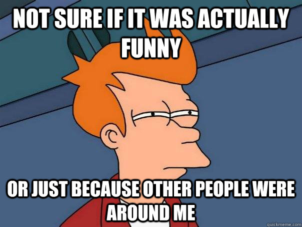 not sure if it was actually funny or just because other people were around me  - not sure if it was actually funny or just because other people were around me   Futurama Fry