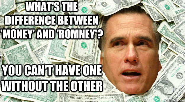 WHat's the difference between 'money' and 'romney'? you can't have one without the other - WHat's the difference between 'money' and 'romney'? you can't have one without the other  Mitt Romney