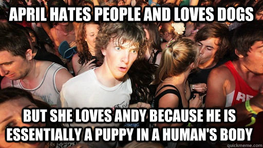 April hates people and loves dogs but she loves Andy because he is essentially a puppy in a human's body - April hates people and loves dogs but she loves Andy because he is essentially a puppy in a human's body  Sudden Clarity Clarence
