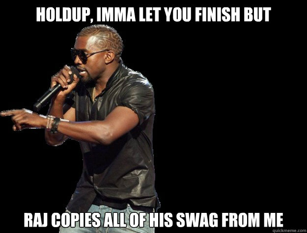 Holdup, IMMA LET YOU FINISH BUT raj copies all of his swag from me