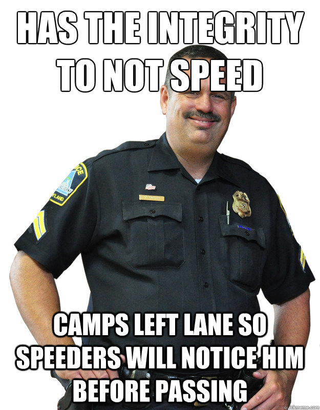 has the integrity to not speed camps left lane so speeders will notice him before passing - has the integrity to not speed camps left lane so speeders will notice him before passing  Good Guy Cop