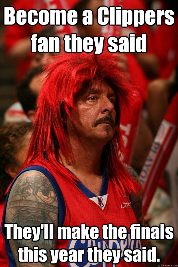 Become a Clippers fan they said They'll make the finals this year they said.  Sad Clippers Fan