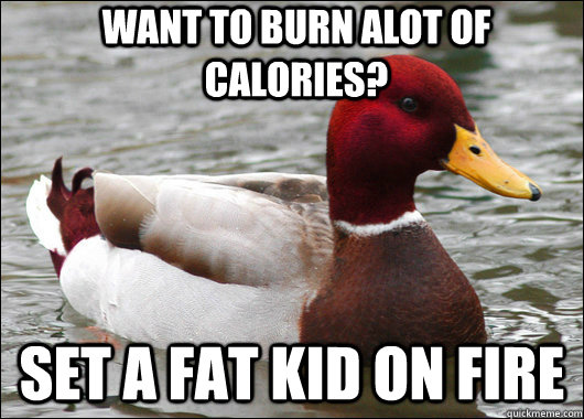 Want to burn alot of calories? Set a fat kid on fire - Want to burn alot of calories? Set a fat kid on fire  Malicious Advice Mallard