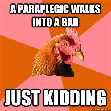 A paraplegic walks into a bar just kidding - A paraplegic walks into a bar just kidding  Anti-Joke Chicken