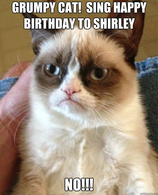 Grumpy Cat Sing Happy Birthday To Shirley No Misc Quickmeme