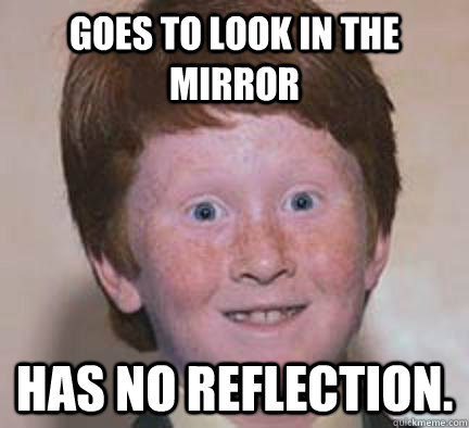 goes to look in the mirror has no reflection.  - goes to look in the mirror has no reflection.   Over Confident Ginger
