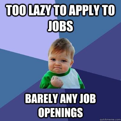 Too lazy to apply to jobs Barely any job openings - Too lazy to apply to jobs Barely any job openings  Success Kid