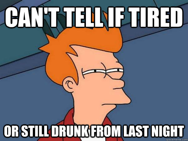 can't tell if tired or still drunk from last night - can't tell if tired or still drunk from last night  Futurama Fry