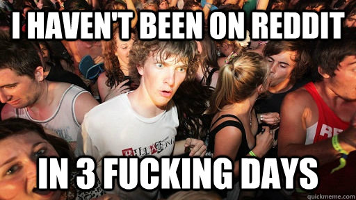i haven't been on reddit in 3 fucking days - i haven't been on reddit in 3 fucking days  Sudden Clarity Clarence