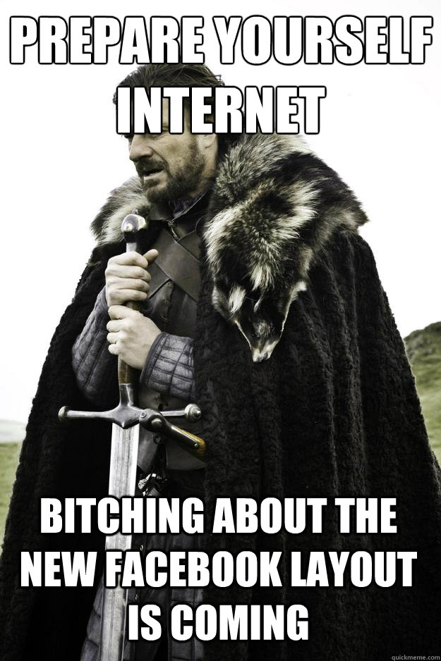 prepare yourself internet bitching about the new facebook layout is coming - prepare yourself internet bitching about the new facebook layout is coming  Winter is coming