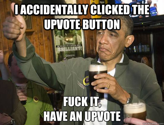 I accidentally clicked the upvote button Fuck it, have an upvote - I accidentally clicked the upvote button Fuck it, have an upvote  Upvoting Obama
