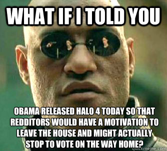 What if I told you OBAMA released halo 4 today so that redditors would have a motivation to leave the house and might actually stop to vote on the way home? - What if I told you OBAMA released halo 4 today so that redditors would have a motivation to leave the house and might actually stop to vote on the way home?  What if I told you