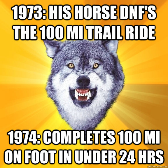1973: his horse dnf's the 100 mi trail ride 1974: completes 100 mi on foot in under 24 hrs - 1973: his horse dnf's the 100 mi trail ride 1974: completes 100 mi on foot in under 24 hrs  Courage Wolf