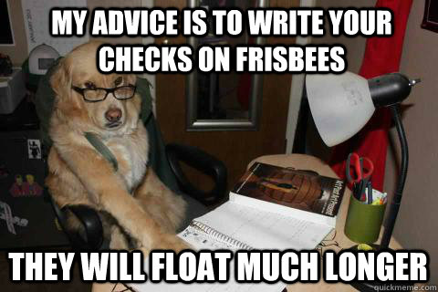 My advice is to write your checks on frisbees They will float much longer - My advice is to write your checks on frisbees They will float much longer  Financial Advice Dog